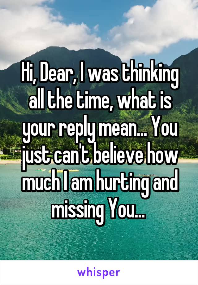 Hi, Dear, I was thinking all the time, what is your reply mean... You just can't believe how much I am hurting and missing You...
