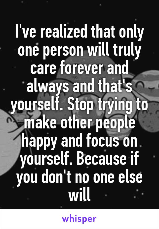 I've realized that only one person will truly care forever and always and that's yourself. Stop trying to make other people happy and focus on yourself. Because if you don't no one else will
