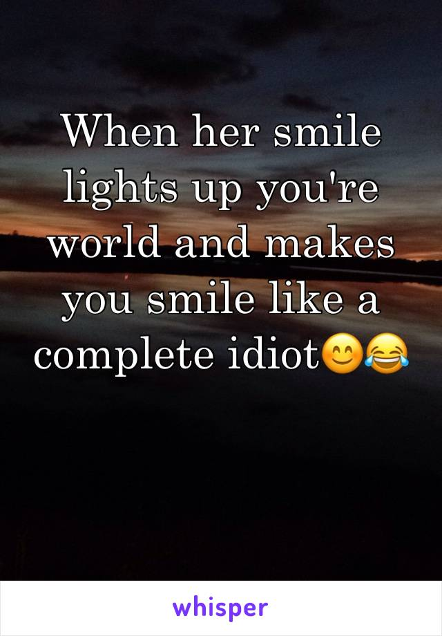 When her smile lights up you're world and makes you smile like a complete idiot😊😂
