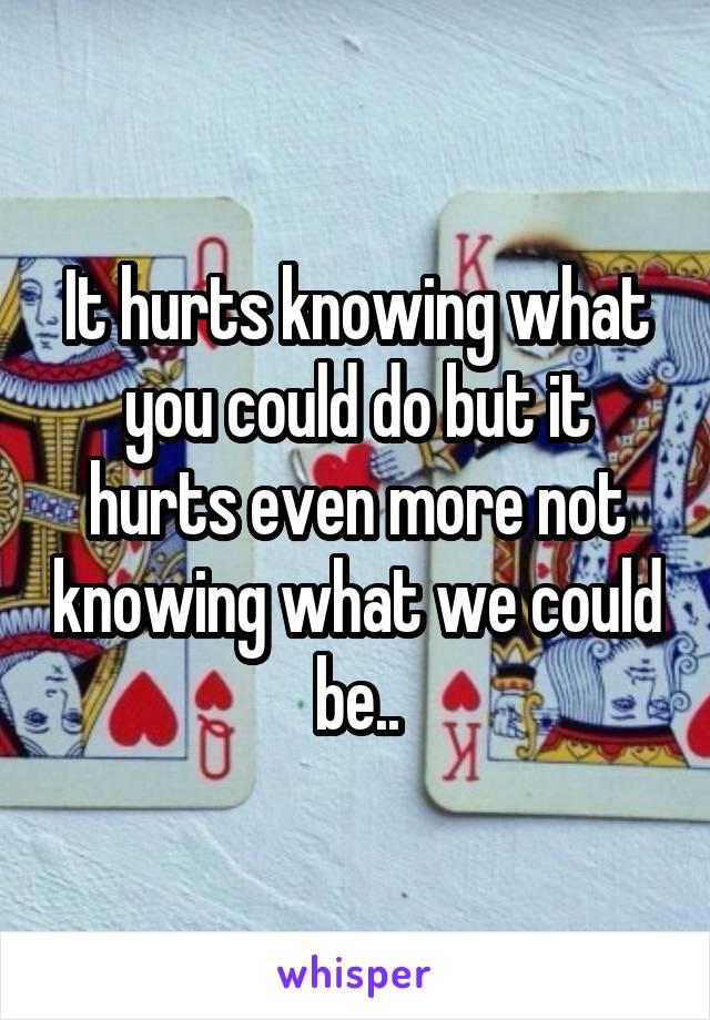 It hurts knowing what you could do but it hurts even more not knowing what we could be..