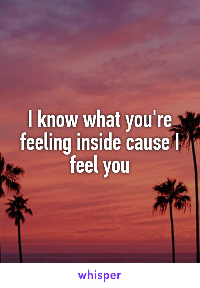 I know what you're feeling inside cause I feel you