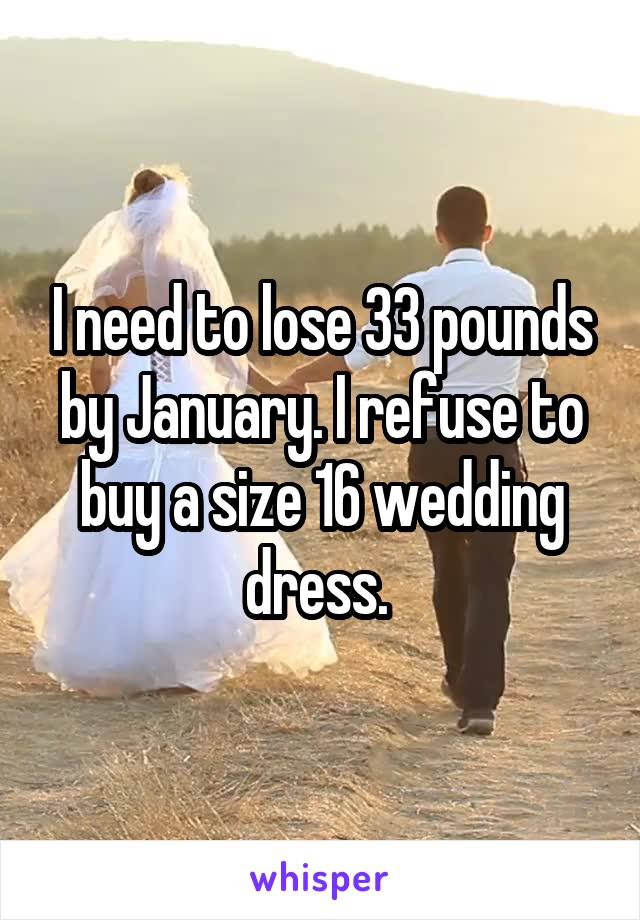 I need to lose 33 pounds by January. I refuse to buy a size 16 wedding dress.