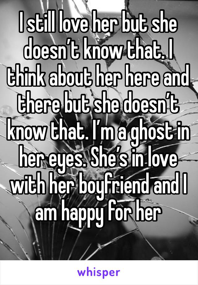 I still love her but she doesn't know that. I think about her here and there but she doesn't know that. I'm a ghost in her eyes. She's in love with her boyfriend and I am happy for her