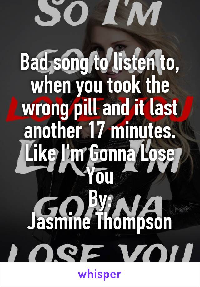 Bad song to listen to, when you took the wrong pill and it last another 17 minutes. Like I'm Gonna Lose You By: Jasmine Thompson