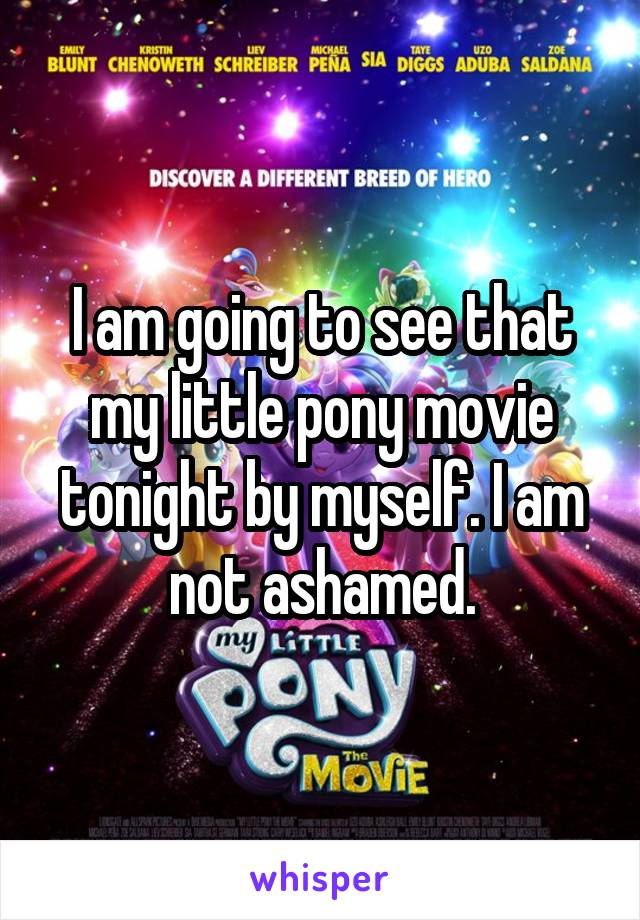 I am going to see that my little pony movie tonight by myself. I am not ashamed.