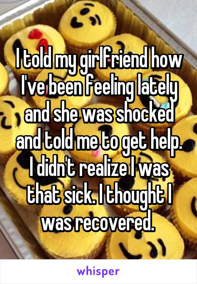 I told my girlfriend how I've been feeling lately and she was shocked and told me to get help. I didn't realize I was that sick. I thought I was recovered.