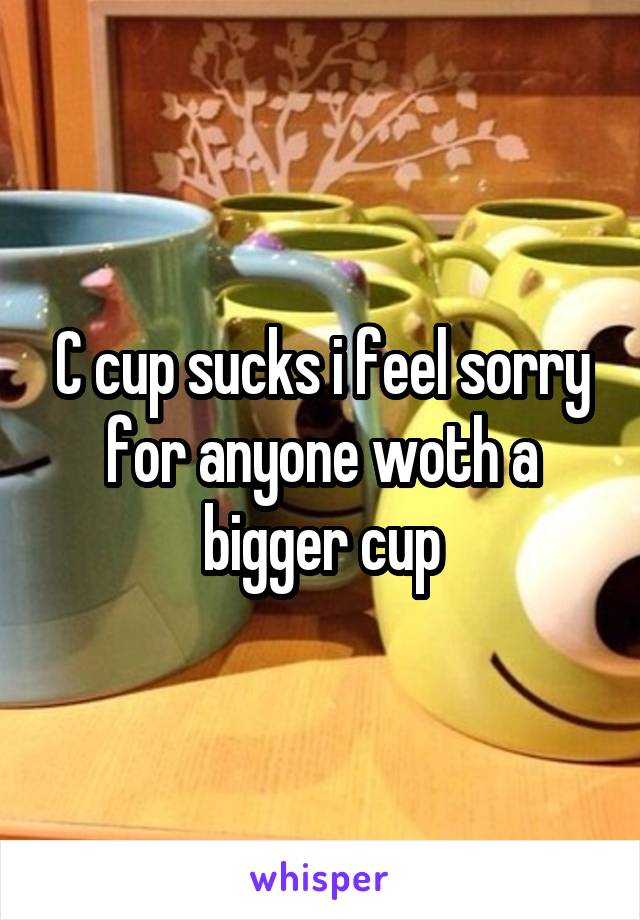 C cup sucks i feel sorry for anyone woth a bigger cup