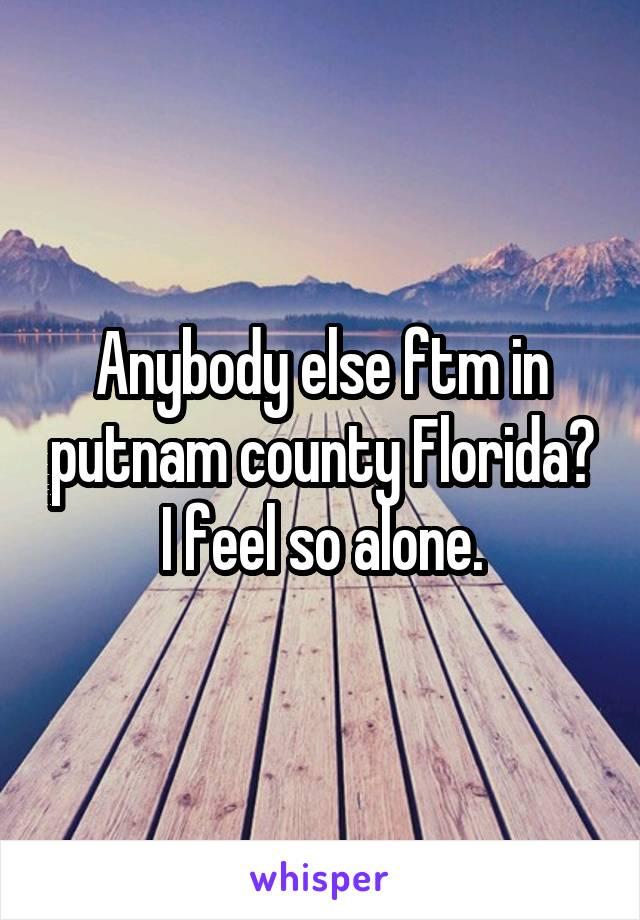 Anybody else ftm in putnam county Florida? I feel so alone.