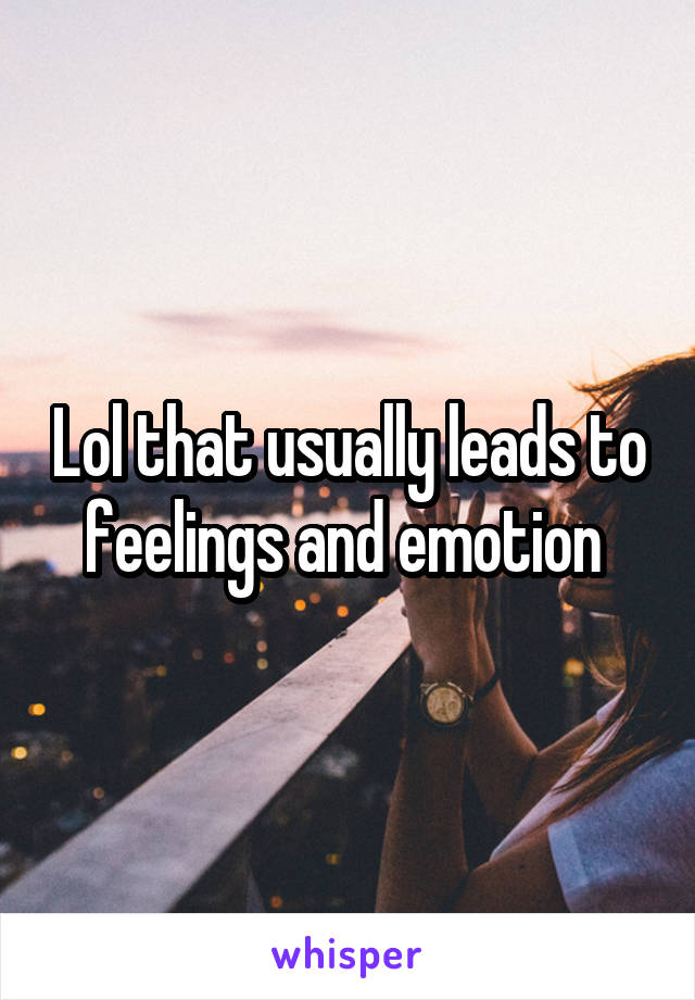 Lol that usually leads to feelings and emotion