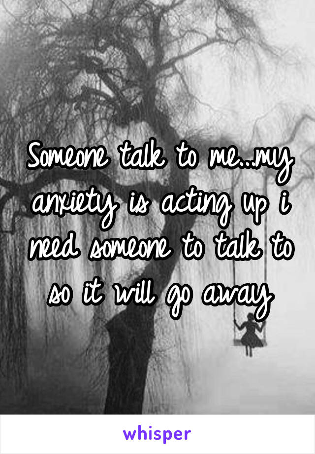 Someone talk to me...my anxiety is acting up i need someone to talk to so it will go away