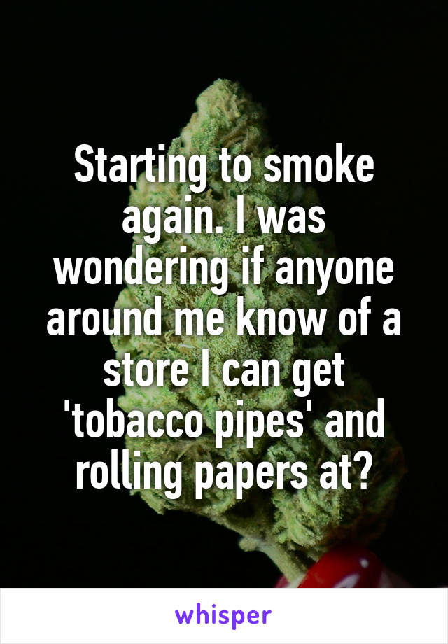 Starting to smoke again. I was wondering if anyone around me know of a store I can get 'tobacco pipes' and rolling papers at?