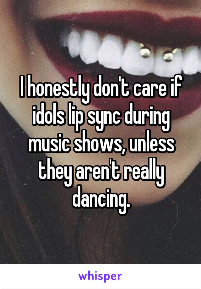 I honestly don't care if idols lip sync during music shows, unless they aren't really dancing.