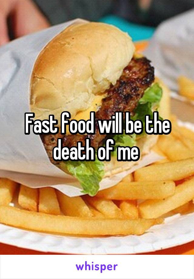 Fast food will be the death of me