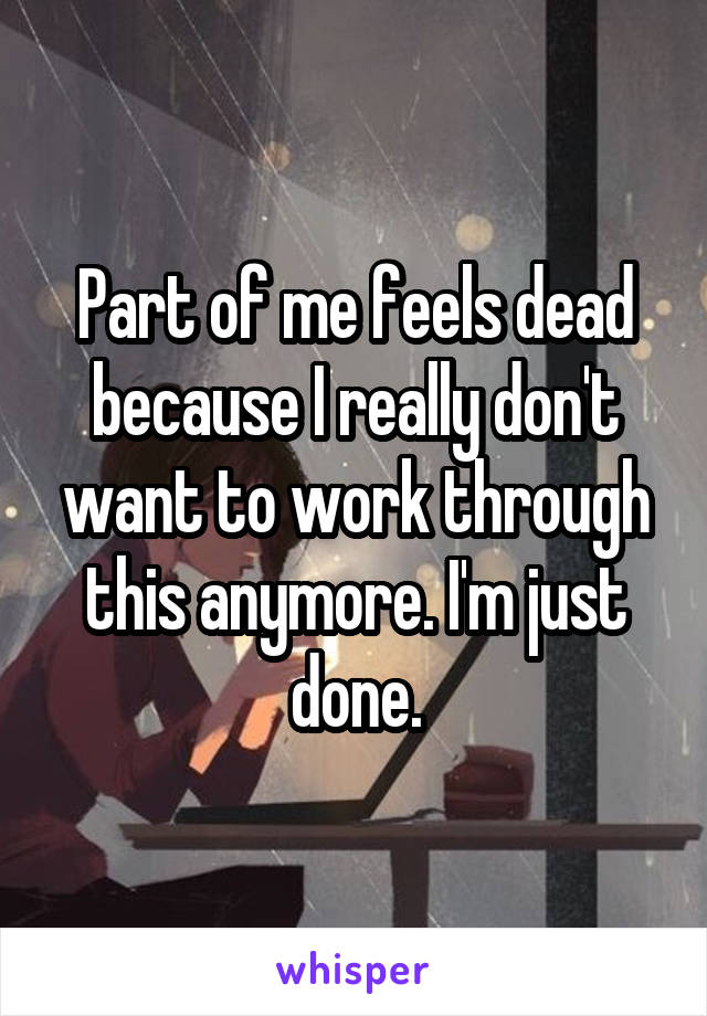 Part of me feels dead because I really don't want to work through this anymore. I'm just done.