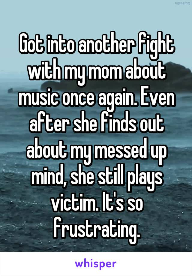 Got into another fight with my mom about music once again. Even after she finds out about my messed up mind, she still plays victim. It's so frustrating.