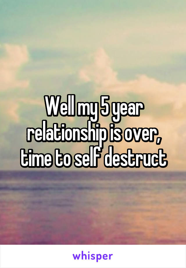 Well my 5 year relationship is over, time to self destruct