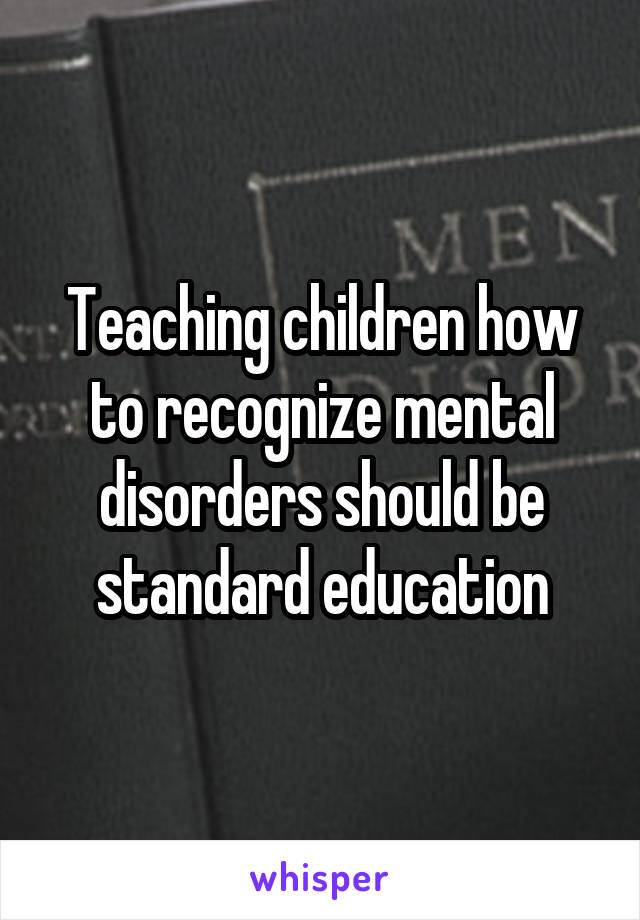 Teaching children how to recognize mental disorders should be standard education