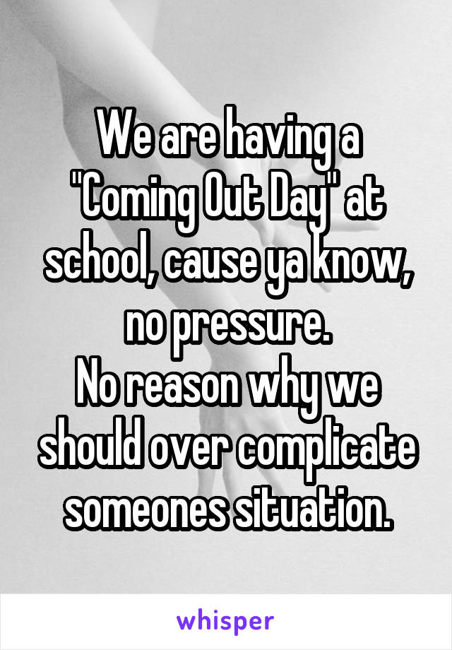 """We are having a """"Coming Out Day"""" at school, cause ya know, no pressure. No reason why we should over complicate someones situation."""