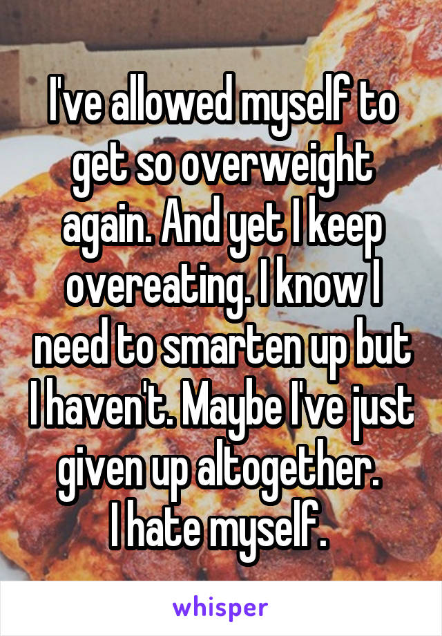 I've allowed myself to get so overweight again. And yet I keep overeating. I know I need to smarten up but I haven't. Maybe I've just given up altogether.  I hate myself.
