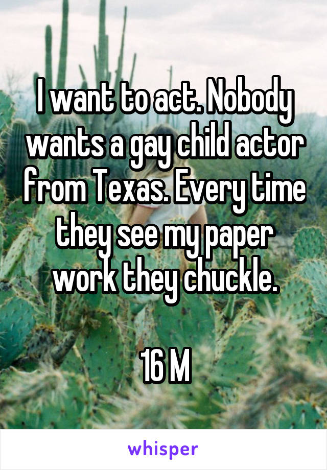 I want to act. Nobody wants a gay child actor from Texas. Every time they see my paper work they chuckle.  16 M