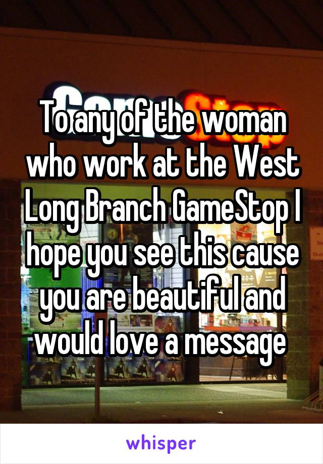 To any of the woman who work at the West Long Branch GameStop I hope you see this cause you are beautiful and would love a message