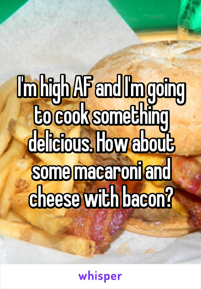 I'm high AF and I'm going to cook something delicious. How about some macaroni and cheese with bacon?