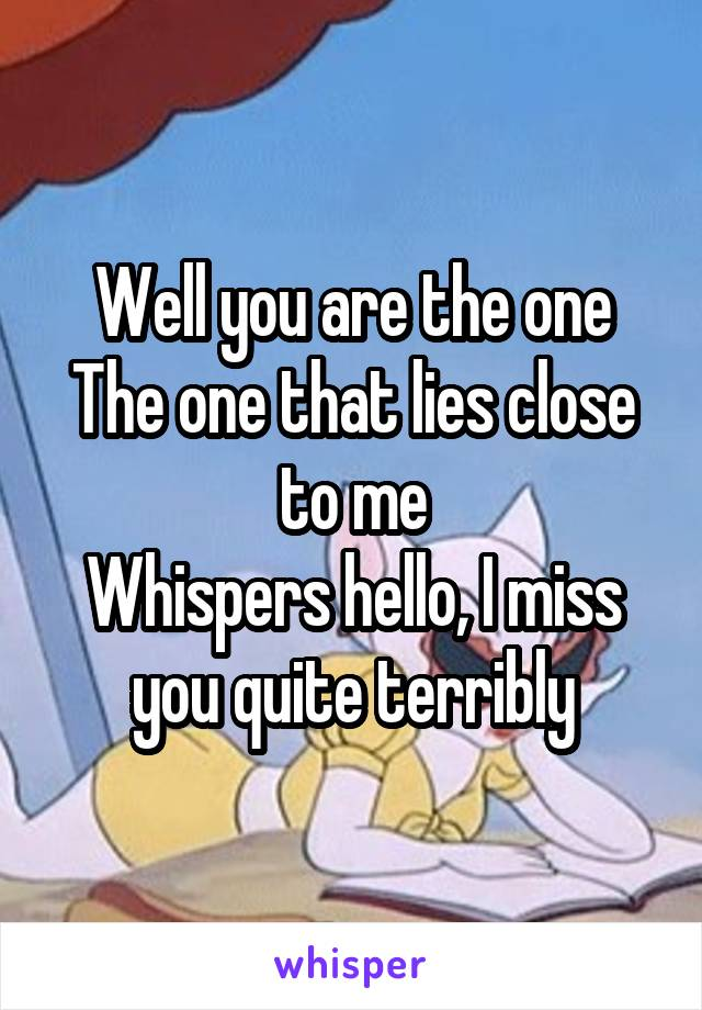 Well you are the one The one that lies close to me Whispers hello, I miss you quite terribly