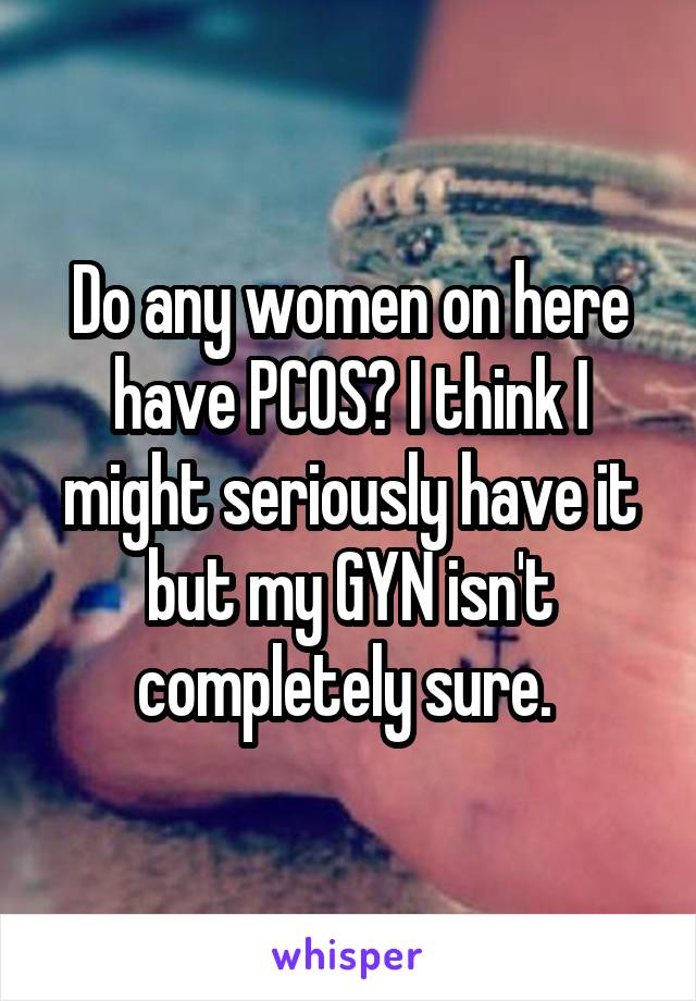 Do any women on here have PCOS? I think I might seriously have it but my GYN isn't completely sure.