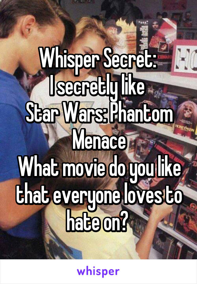 Whisper Secret:  I secretly like  Star Wars: Phantom Menace What movie do you like that everyone loves to hate on?