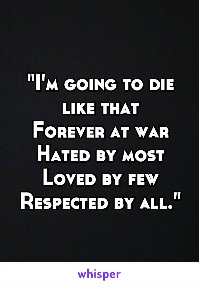 """""""I'm going to die like that Forever at war Hated by most Loved by few Respected by all."""""""