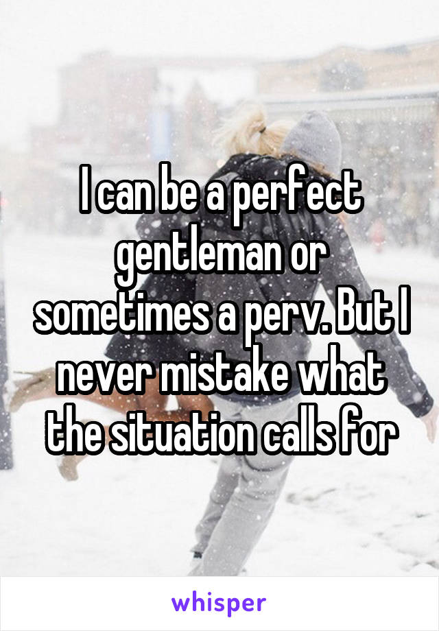 I can be a perfect gentleman or sometimes a perv. But I never mistake what the situation calls for