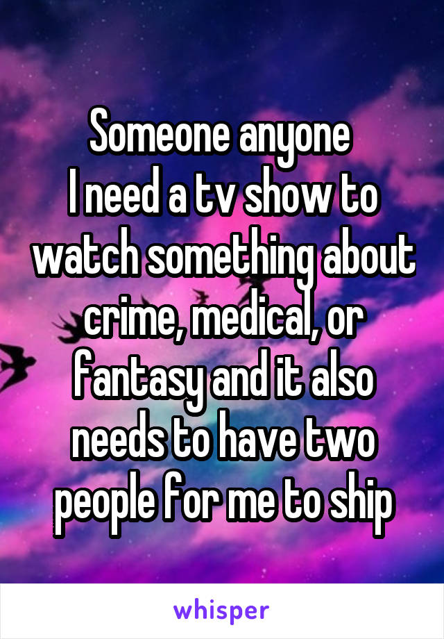 Someone anyone  I need a tv show to watch something about crime, medical, or fantasy and it also needs to have two people for me to ship