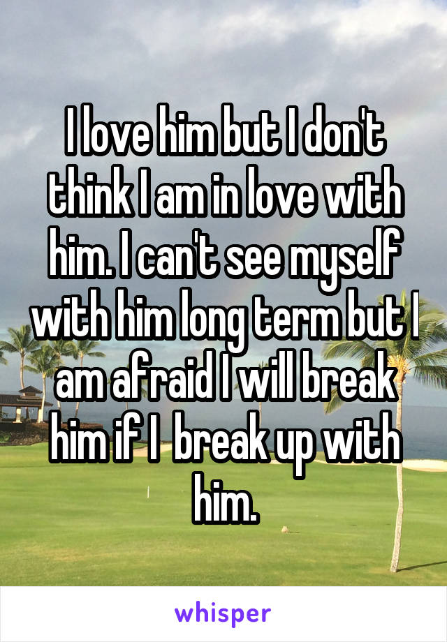 I love him but I don't think I am in love with him. I can't see myself with him long term but I am afraid I will break him if I  break up with him.