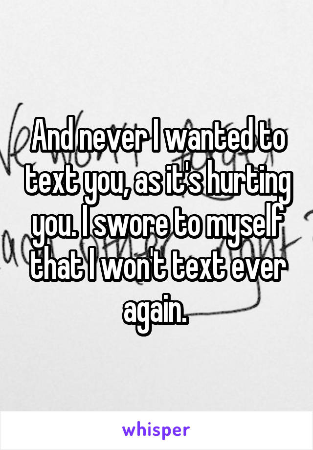 And never I wanted to text you, as it's hurting you. I swore to myself that I won't text ever again.