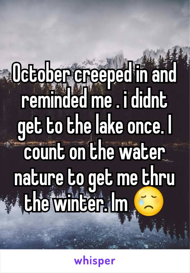 October creeped in and reminded me . i didnt get to the lake once. I count on the water nature to get me thru the winter. Im 😢