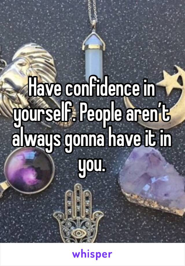 Have confidence in yourself. People aren't always gonna have it in you.