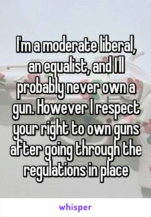I'm a moderate liberal, an equalist, and I'll probably never own a gun. However I respect your right to own guns after going through the regulations in place