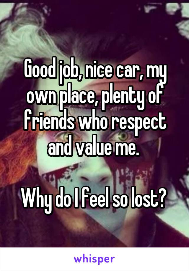 Good job, nice car, my own place, plenty of friends who respect and value me.   Why do I feel so lost?