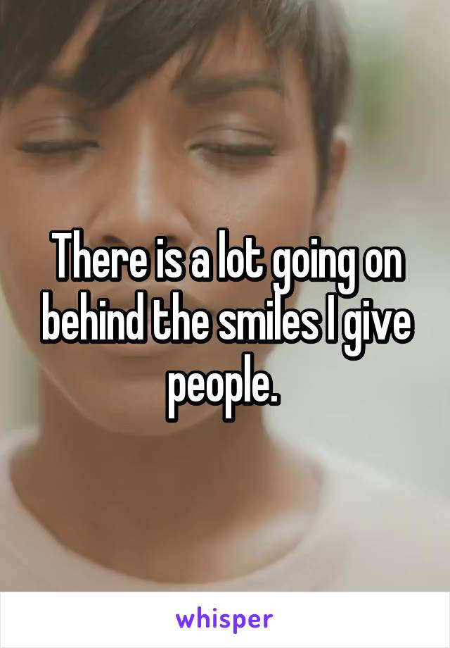 There is a lot going on behind the smiles I give people.
