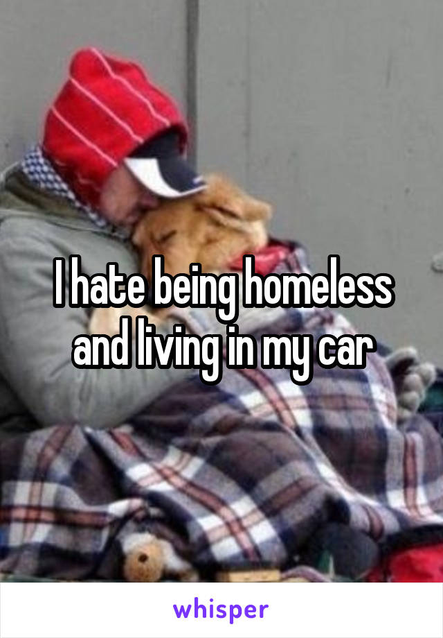 I hate being homeless and living in my car