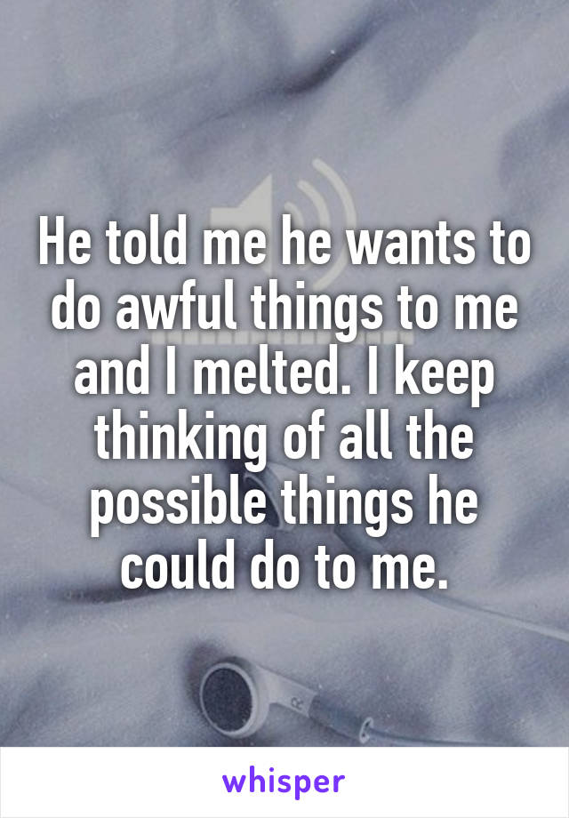 He told me he wants to do awful things to me and I melted. I keep thinking of all the possible things he could do to me.