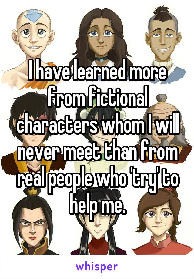 I have learned more from fictional characters whom I will never meet than from real people who 'try' to help me.