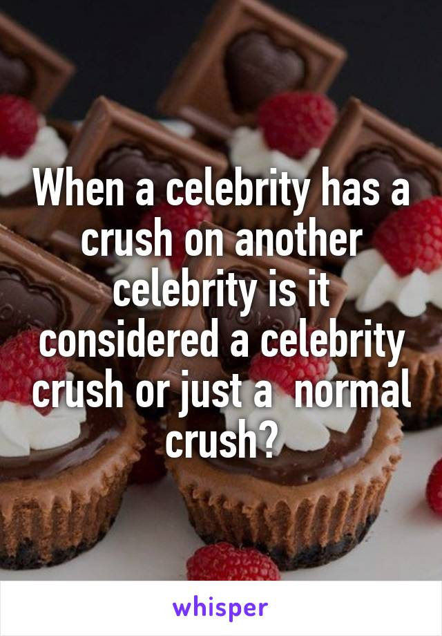 When a celebrity has a crush on another celebrity is it considered a celebrity crush or just a  normal crush?