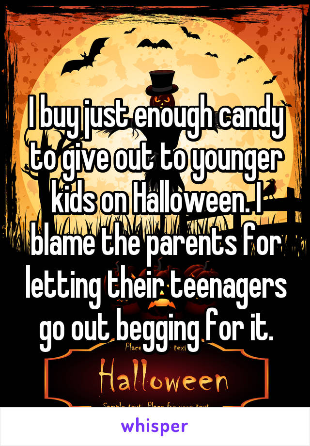 I buy just enough candy to give out to younger kids on Halloween. I blame the parents for letting their teenagers go out begging for it.