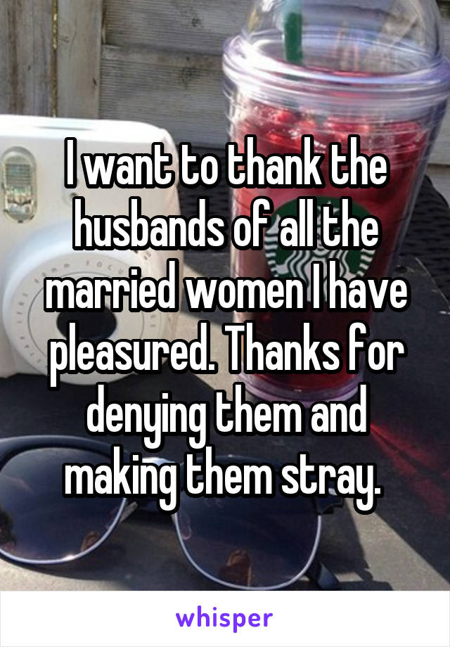 I want to thank the husbands of all the married women I have pleasured. Thanks for denying them and making them stray.