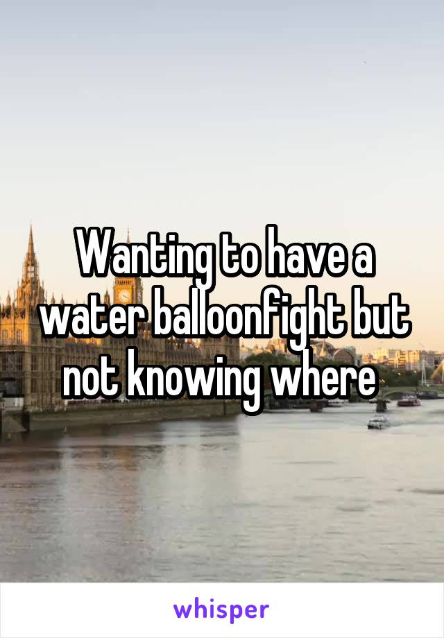 Wanting to have a water balloonfight but not knowing where