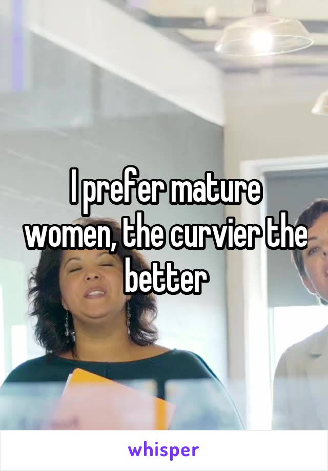 I prefer mature women, the curvier the better
