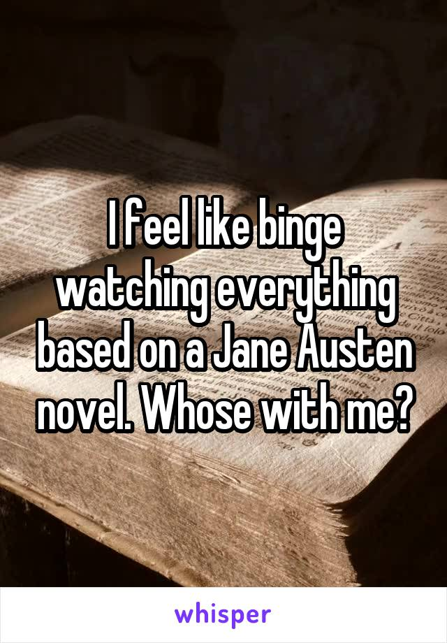 I feel like binge watching everything based on a Jane Austen novel. Whose with me?
