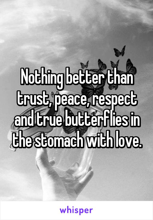 Nothing better than trust, peace, respect and true butterflies in the stomach with love.