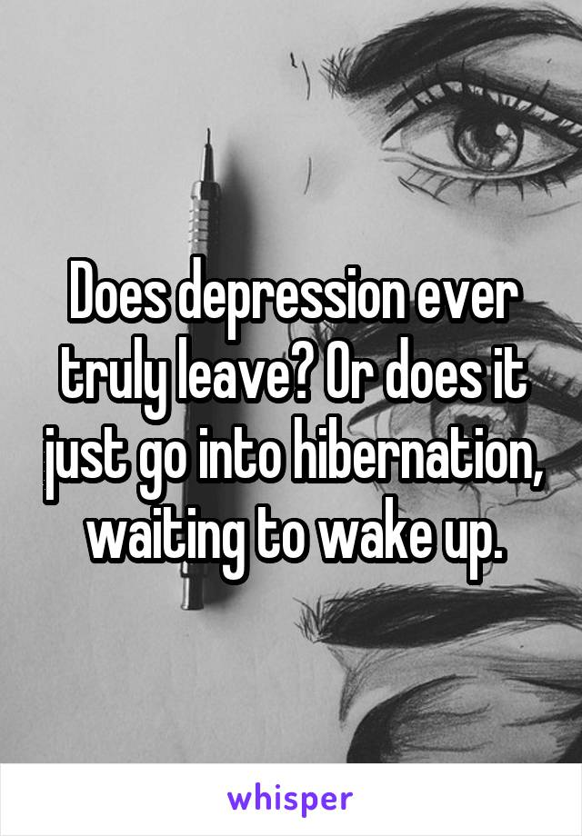 Does depression ever truly leave? Or does it just go into hibernation, waiting to wake up.